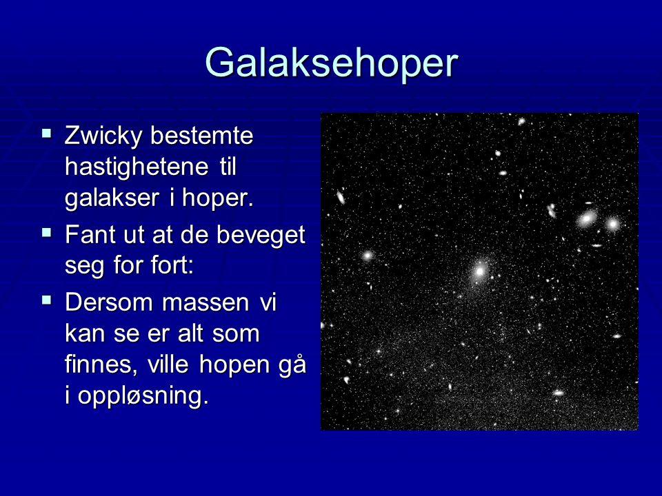 Galaksehoper  Zwicky bestemte hastighetene til galakser i hoper.  Fant ut at de beveget seg for fort:  Dersom massen vi kan se er alt som finnes, v