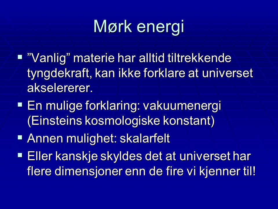 """Mørk energi  """"Vanlig"""" materie har alltid tiltrekkende tyngdekraft, kan ikke forklare at universet akselererer.  En mulige forklaring: vakuumenergi ("""