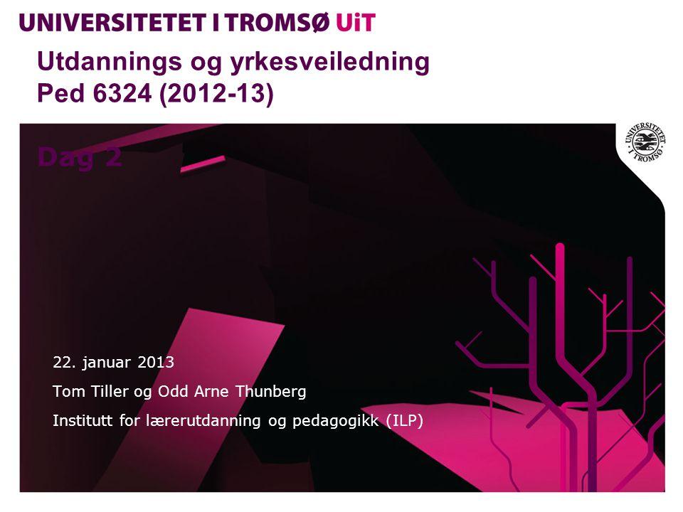 Utdannings og yrkesveiledning Ped 6324 (2012-13) Dag 2 22. januar 2013 Tom Tiller og Odd Arne Thunberg Institutt for lærerutdanning og pedagogikk (ILP