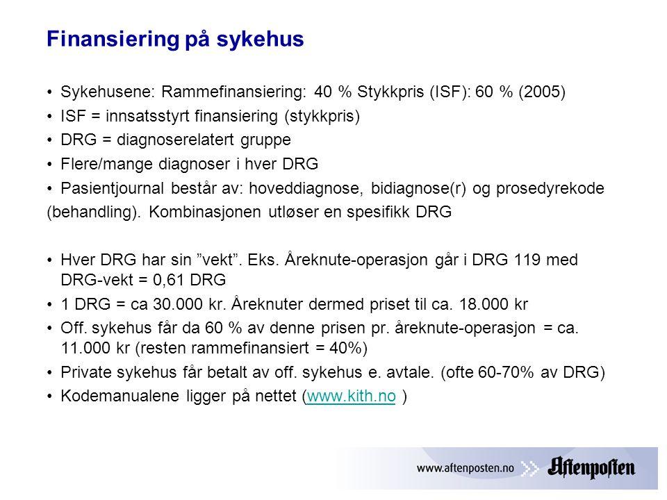 Finansiering på sykehus •Sykehusene: Rammefinansiering: 40 % Stykkpris (ISF): 60 % (2005) •ISF = innsatsstyrt finansiering (stykkpris) •DRG = diagnoserelatert gruppe •Flere/mange diagnoser i hver DRG •Pasientjournal består av: hoveddiagnose, bidiagnose(r) og prosedyrekode (behandling).