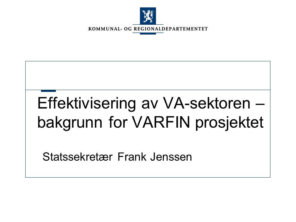 Effektivisering av VA-sektoren – bakgrunn for VARFIN prosjektet Statssekretær Frank Jenssen