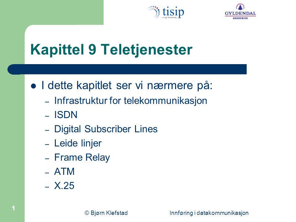 © Bjørn Klefstad Innføring i datakommunikasjon 1 Kapittel 9 Teletjenester  I dette kapitlet ser vi nærmere på: – Infrastruktur for telekommunikasjon – ISDN – Digital Subscriber Lines – Leide linjer – Frame Relay – ATM – X.25