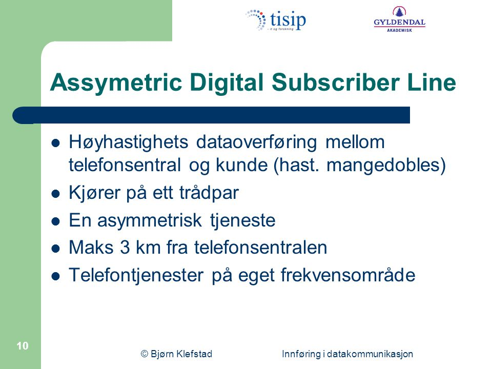 © Bjørn Klefstad Innføring i datakommunikasjon 10 Assymetric Digital Subscriber Line  Høyhastighets dataoverføring mellom telefonsentral og kunde (hast.