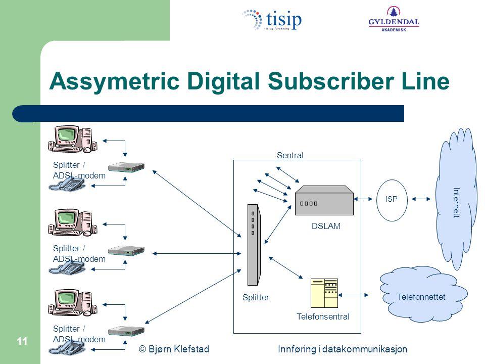 © Bjørn Klefstad Innføring i datakommunikasjon 11 Assymetric Digital Subscriber Line Splitter / ADSL-modem Splitter DSLAM Telefonsentral Sentral ISP Internett Telefonnettet