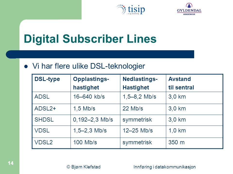 © Bjørn Klefstad Innføring i datakommunikasjon 14 Digital Subscriber Lines  Vi har flere ulike DSL-teknologier DSL-typeOpplastings- hastighet Nedlastings- Hastighet Avstand til sentral ADSL16–640 kb/s1,5–8,2 Mb/s3,0 km ADSL2+1,5 Mb/s22 Mb/s3,0 km SHDSL0,192–2,3 Mb/ssymmetrisk3,0 km VDSL1,5–2,3 Mb/s12–25 Mb/s1,0 km VDSL2100 Mb/ssymmetrisk350 m