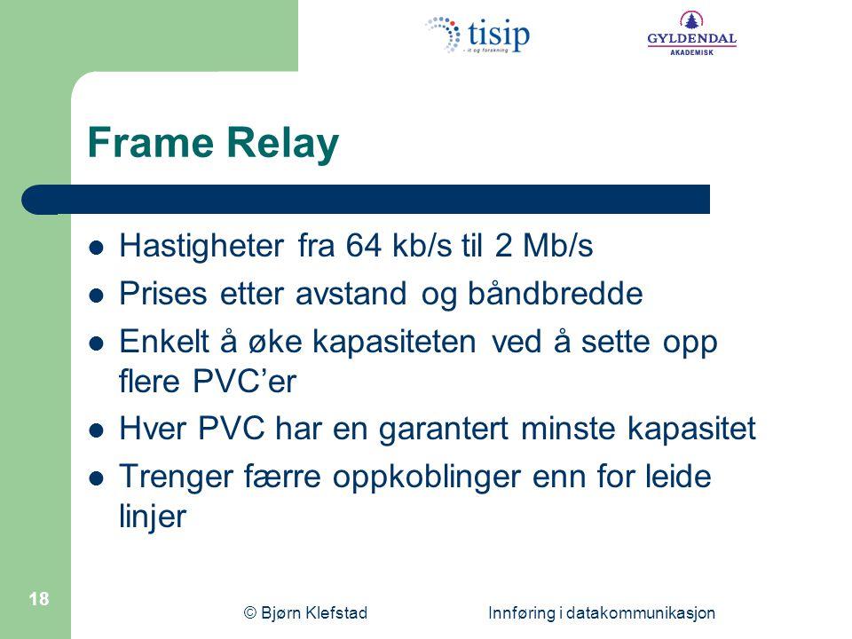 © Bjørn Klefstad Innføring i datakommunikasjon 18 Frame Relay  Hastigheter fra 64 kb/s til 2 Mb/s  Prises etter avstand og båndbredde  Enkelt å øke kapasiteten ved å sette opp flere PVC'er  Hver PVC har en garantert minste kapasitet  Trenger færre oppkoblinger enn for leide linjer