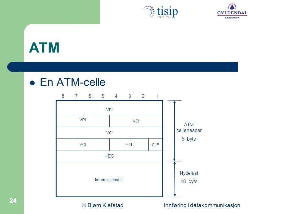 © Bjørn Klefstad Innføring i datakommunikasjon 24 ATM  En ATM-celle VPI VCI PTI CLP HEC Informasjonsfelt 8 7 6 5 4 3 2 1 ATM celleheader 5 byte Nyttelast 48 byte