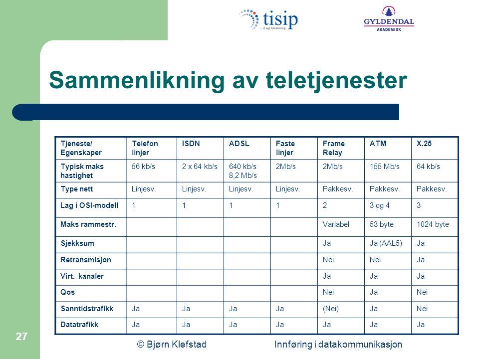 © Bjørn Klefstad Innføring i datakommunikasjon 27 Sammenlikning av teletjenester Tjeneste/ Egenskaper Telefon linjer ISDNADSLFaste linjer Frame Relay ATMX.25 Typisk maks hastighet 56 kb/s2 x 64 kb/s640 kb/s 8,2 Mb/s 2Mb/s 155 Mb/s64 kb/s Type nettLinjesv.