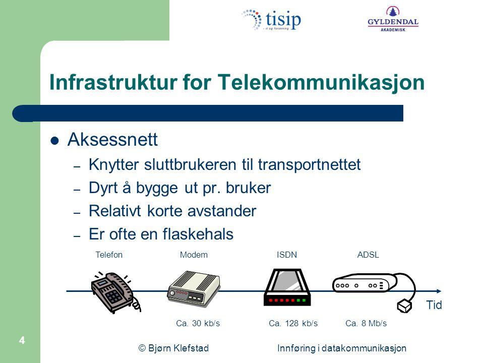 © Bjørn Klefstad Innføring i datakommunikasjon 4 Infrastruktur for Telekommunikasjon  Aksessnett – Knytter sluttbrukeren til transportnettet – Dyrt å bygge ut pr.