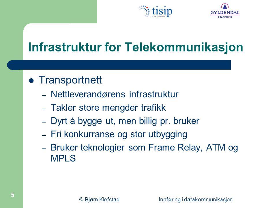 © Bjørn Klefstad Innføring i datakommunikasjon 5 Infrastruktur for Telekommunikasjon  Transportnett – Nettleverandørens infrastruktur – Takler store mengder trafikk – Dyrt å bygge ut, men billig pr.