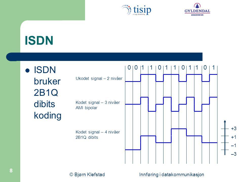 © Bjørn Klefstad Innføring i datakommunikasjon 8 ISDN  ISDN bruker 2B1Q dibits koding 0 0 1 1 0 1 1 0 1 1 0 1 Ukodet signal – 2 nivåer Kodet signal – 3 nivåer AMI bipolar Kodet signal – 4 nivåer 2B1Q dibits +3 +1 –1 –3