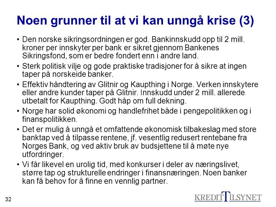 32 Noen grunner til at vi kan unngå krise (3) •Den norske sikringsordningen er god. Bankinnskudd opp til 2 mill. kroner per innskyter per bank er sikr