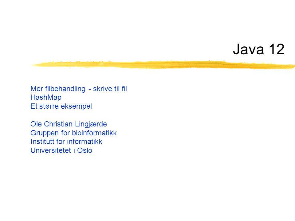 Java 12 Mer filbehandling - skrive til fil HashMap Et større eksempel Ole Christian Lingjærde Gruppen for bioinformatikk Institutt for informatikk Universitetet i Oslo