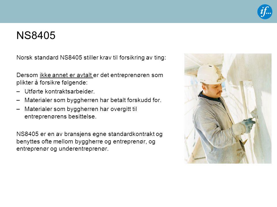 NS8405 Norsk standard NS8405 stiller krav til forsikring av ting: Dersom ikke annet er avtalt er det entreprenøren som plikter å forsikre følgende: –Utførte kontraktsarbeider.