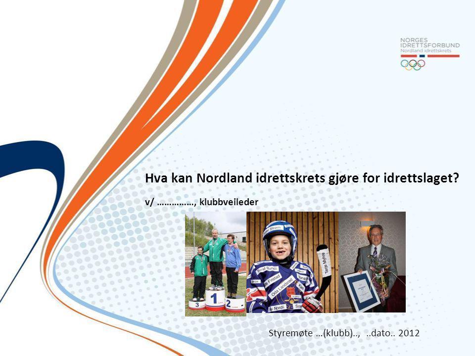 Hva kan Nordland idrettskrets gjøre for idrettslaget? v/ ……………, klubbveileder Styremøte …(klubb)..,..dato.. 2012