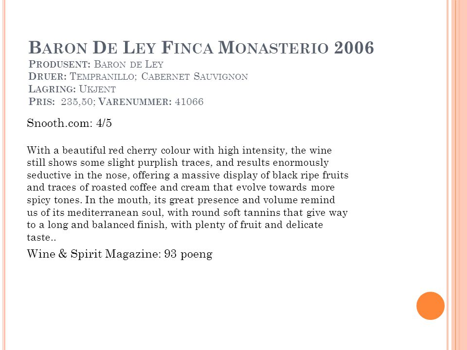 B ARON D E L EY F INCA M ONASTERIO 2006 P RODUSENT : B ARON DE L EY D RUER : T EMPRANILLO ; C ABERNET S AUVIGNON L AGRING : U KJENT P RIS : 235,50; V ARENUMMER : 41066 Snooth.com: 4/5 With a beautiful red cherry colour with high intensity, the wine still shows some slight purplish traces, and results enormously seductive in the nose, offering a massive display of black ripe fruits and traces of roasted coffee and cream that evolve towards more spicy tones.