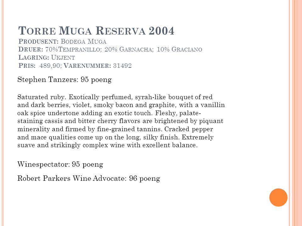 T ORRE M UGA R ESERVA 2004 P RODUSENT : B ODEGA M UGA D RUER : 70%T EMPRANILLO ; 20% G ARNACHA ; 10% G RACIANO L AGRING : U KJENT P RIS : 489,90; V ARENUMMER : 31492 Robert Parkers Wine Advocate: 96 poeng Winespectator: 95 poeng Stephen Tanzers: 95 poeng Saturated ruby.