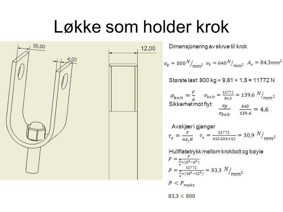 Løkke som holder krok Dimensjonering av skrue til krok Største last: 800 kg × 9,81 × 1,5 = 11772 N Sikkerhet mot flyt: Avskjær i gjenger Hullflatetryk