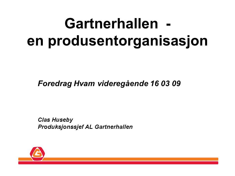 Gartnerhallen - en produsentorganisasjon Foredrag Hvam videregående 16 03 09 Clas Huseby Produksjonssjef AL Gartnerhallen