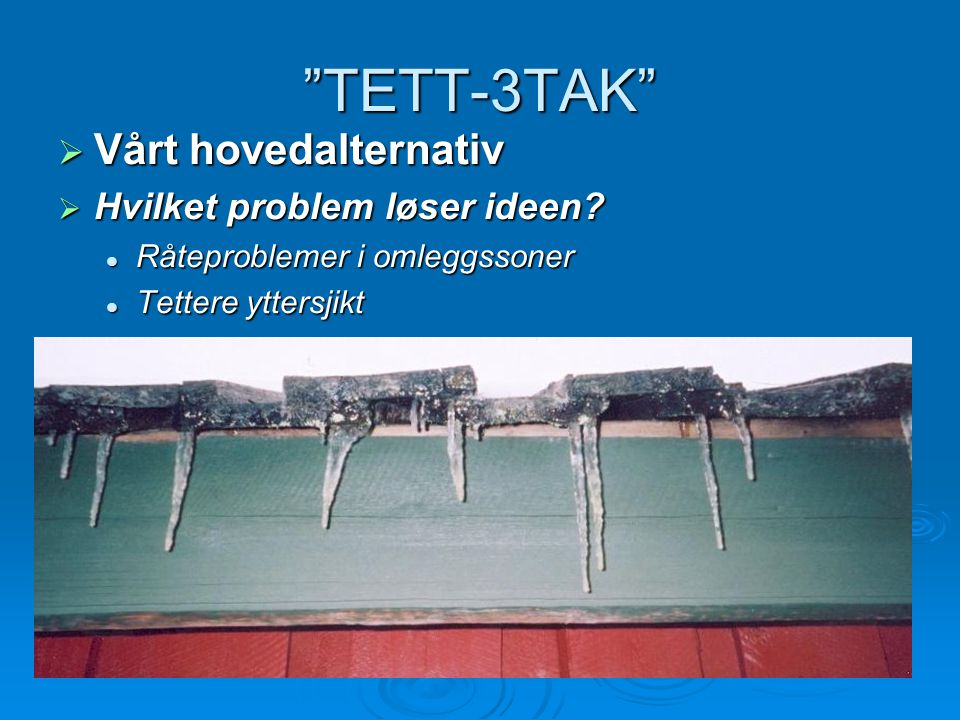 """""""TETT-3TAK""""  Vårt hovedalternativ  Hvilket problem løser ideen?  Råteproblemer i omleggssoner  Tettere yttersjikt"""