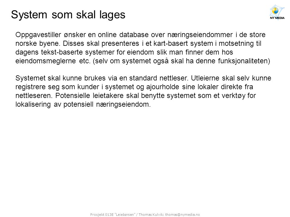 """Prosjekt 013E """"Leiebørsen"""" / Thomas Kulvik: thomas@nymedia.no System som skal lages Oppgavestiller ønsker en online database over næringseiendommer i"""
