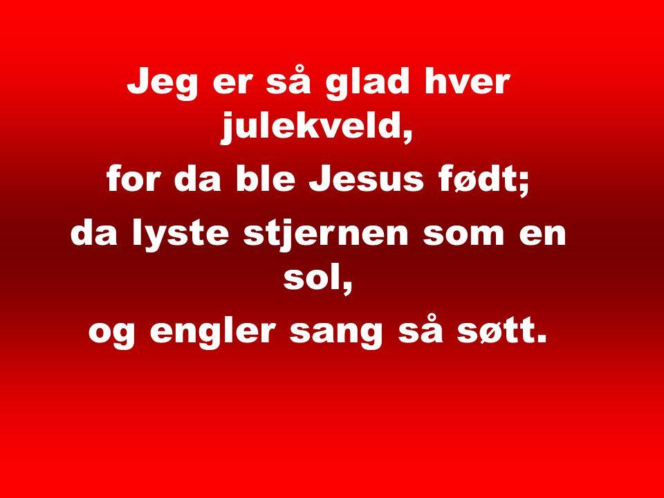 Jeg er så glad hver julekveld, for da ble Jesus født; da lyste stjernen som en sol, og engler sang så søtt. Jeg er så glad hver 1