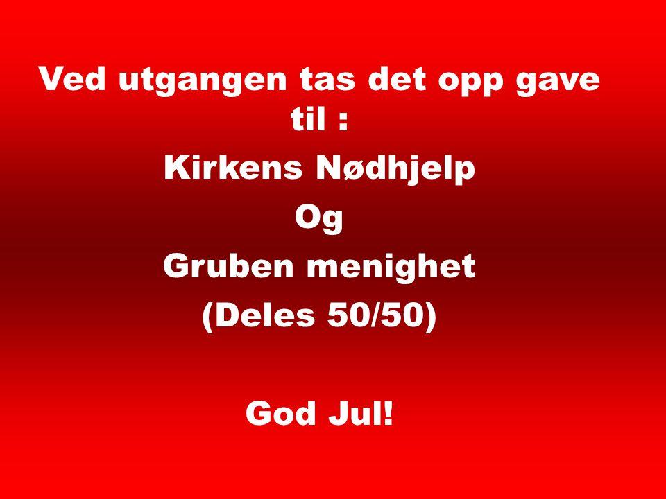 Ved utgangen tas det opp gave til : Kirkens Nødhjelp Og Gruben menighet (Deles 50/50) God Jul! Offer