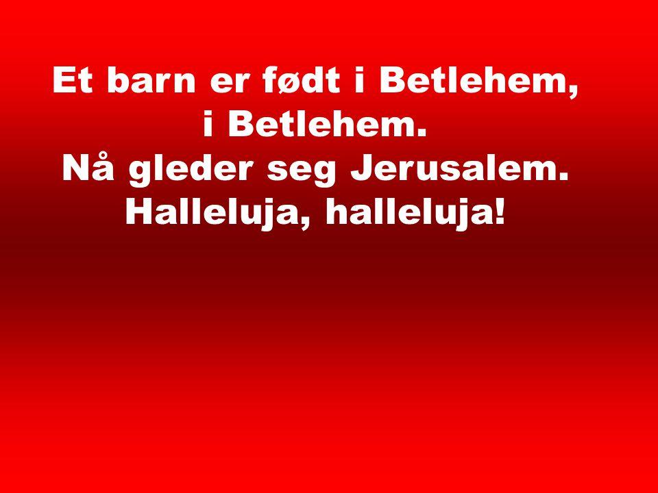 Et barn er født i Betlehem, i Betlehem. Nå gleder seg Jerusalem. Halleluja, halleluja! Et barn er født 1