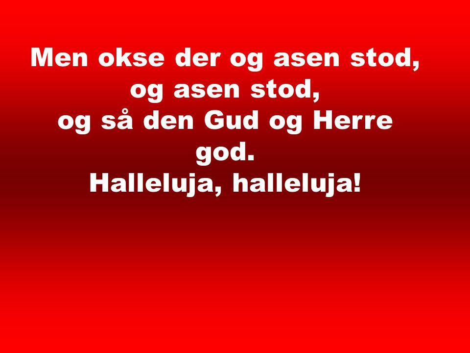 Men okse der og asen stod, og asen stod, og så den Gud og Herre god.