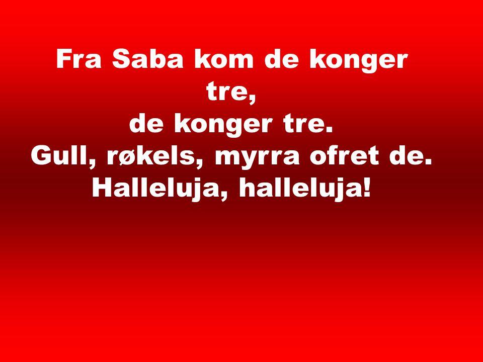 Fra Saba kom de konger tre, de konger tre. Gull, røkels, myrra ofret de. Halleluja, halleluja! Et barn er født 5
