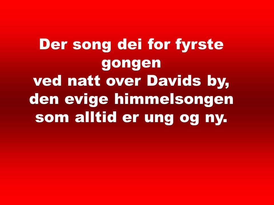 Der song dei for fyrste gongen ved natt over Davids by, den evige himmelsongen som alltid er ung og ny.