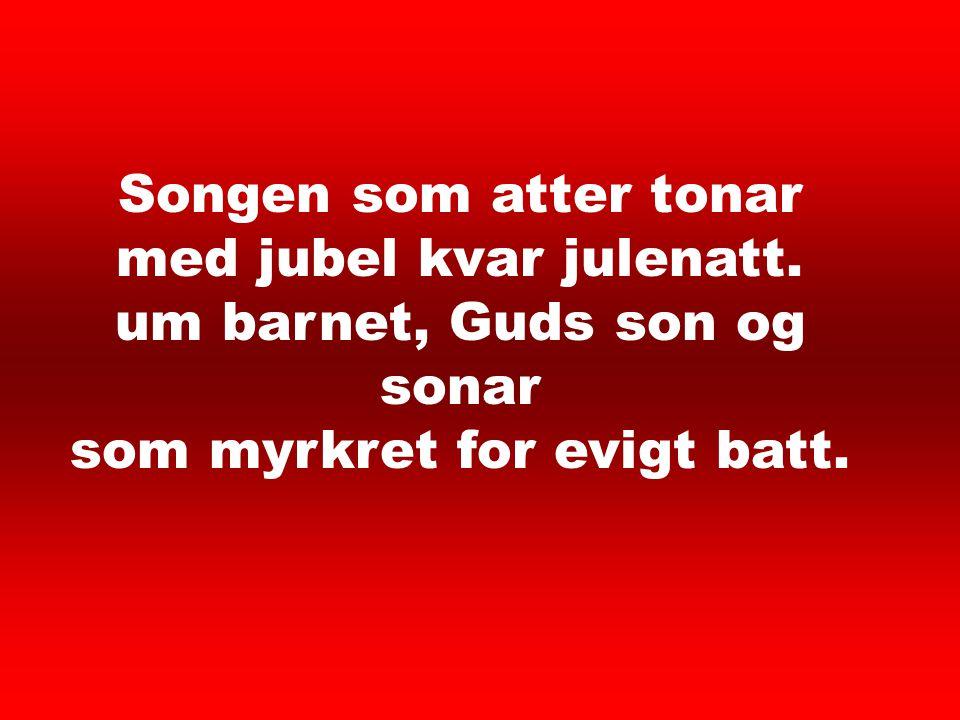 Songen som atter tonar med jubel kvar julenatt. um barnet, Guds son og sonar som myrkret for evigt batt. Det lyser i stille 5