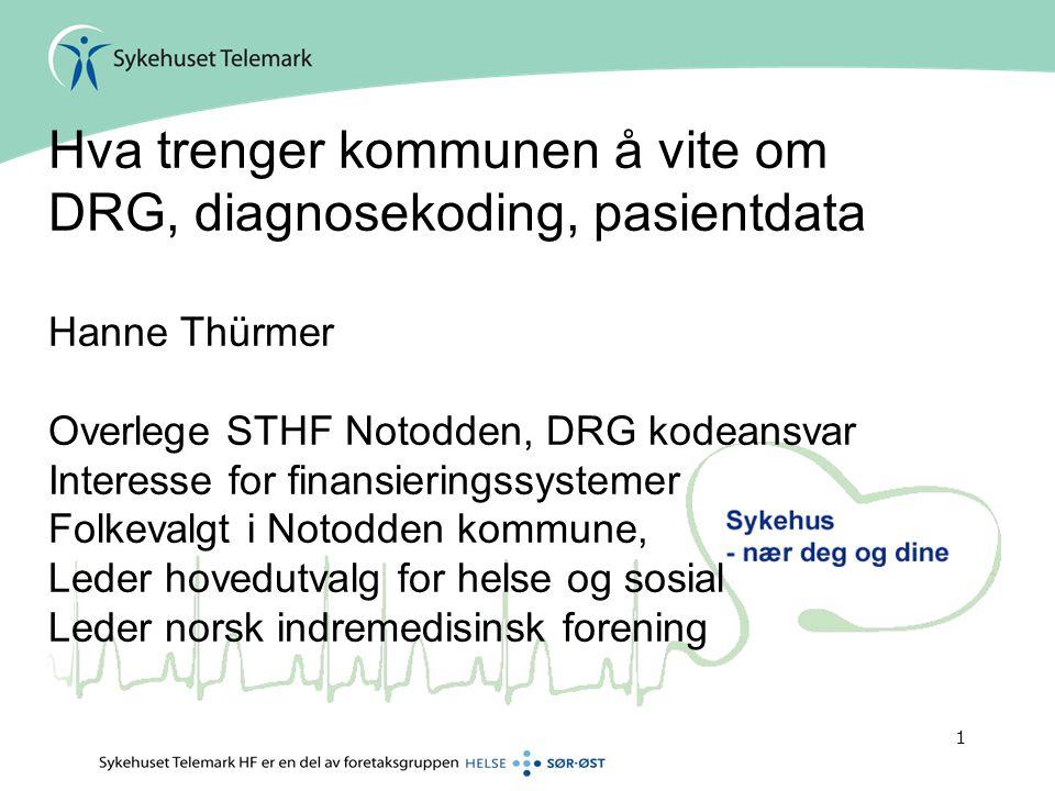 1 Hva trenger kommunen å vite om DRG, diagnosekoding, pasientdata Hanne Thürmer Overlege STHF Notodden, DRG kodeansvar Interesse for finansieringssyst