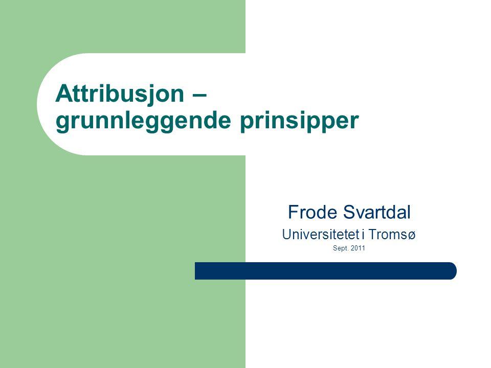 Attribusjon – grunnleggende prinsipper Frode Svartdal Universitetet i Tromsø Sept. 2011