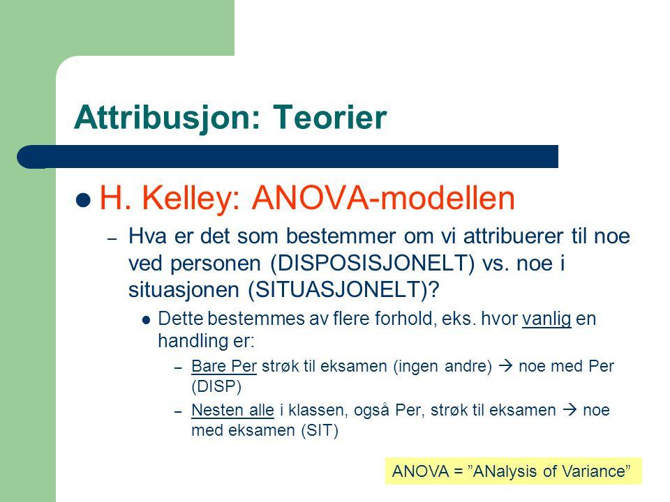 Attribusjon: Teorier  H. Kelley: ANOVA-modellen – Hva er det som bestemmer om vi attribuerer til noe ved personen (DISPOSISJONELT) vs. noe i situasjo