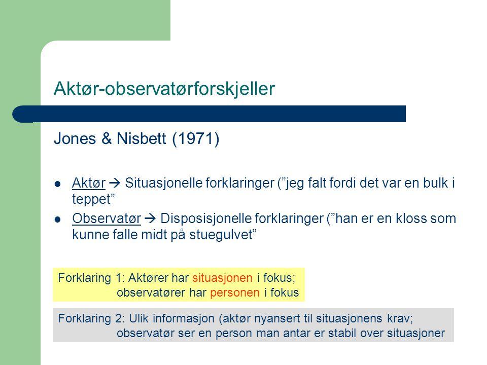 """Aktør-observatørforskjeller Jones & Nisbett (1971)  Aktør  Situasjonelle forklaringer (""""jeg falt fordi det var en bulk i teppet""""  Observatør  Disp"""