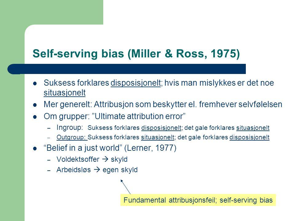 Self-serving bias (Miller & Ross, 1975)  Suksess forklares disposisjonelt; hvis man mislykkes er det noe situasjonelt  Mer generelt: Attribusjon som