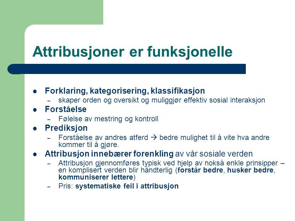 Attribusjoner er funksjonelle  Forklaring, kategorisering, klassifikasjon – skaper orden og oversikt og muliggjør effektiv sosial interaksjon  Forst