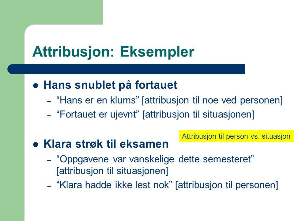 """Attribusjon: Eksempler  Hans snublet på fortauet – """"Hans er en klums"""" [attribusjon til noe ved personen] – """"Fortauet er ujevnt"""" [attribusjon til situ"""