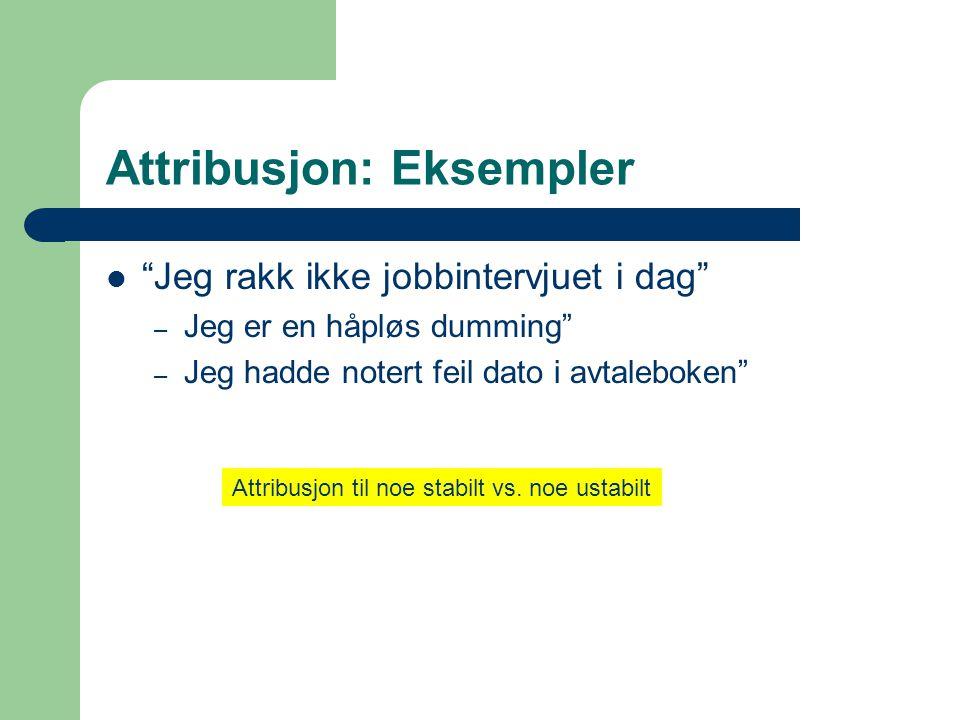 """Attribusjon: Eksempler  """"Jeg rakk ikke jobbintervjuet i dag"""" – Jeg er en håpløs dumming"""" – Jeg hadde notert feil dato i avtaleboken"""" Attribusjon til"""