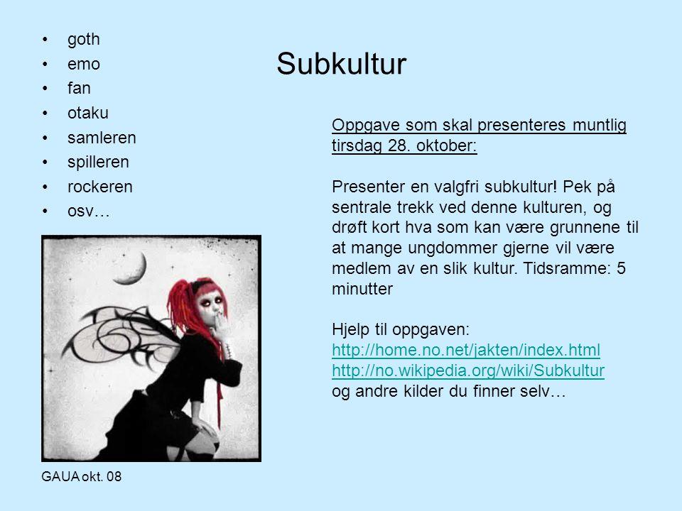 GAUA okt. 08 Subkultur •goth •emo •fan •otaku •samleren •spilleren •rockeren •osv… Oppgave som skal presenteres muntlig tirsdag 28. oktober: Presenter