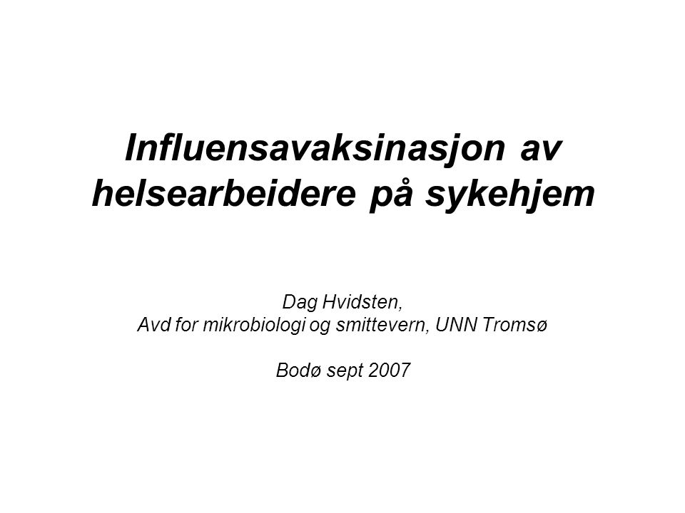 Influensavaksinasjon av helsearbeidere på sykehjem Dag Hvidsten, Avd for mikrobiologi og smittevern, UNN Tromsø Bodø sept 2007