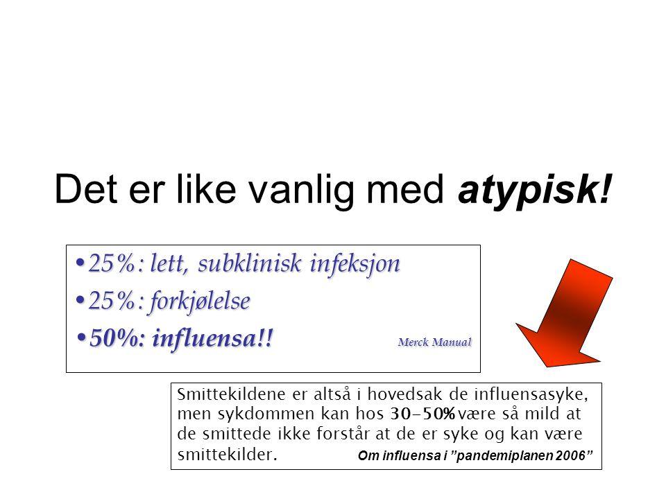 Det er like vanlig med atypisk! • 25%: lett, subklinisk infeksjon • 25%: forkjølelse • 50%: influensa!! Merck Manual Smittekildene er altså i hovedsak