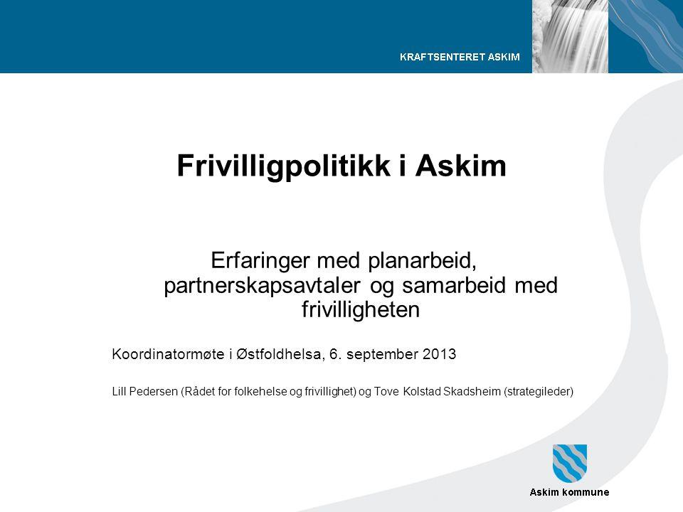 Frivilligpolitikk i Askim Erfaringer med planarbeid, partnerskapsavtaler og samarbeid med frivilligheten Koordinatormøte i Østfoldhelsa, 6. september