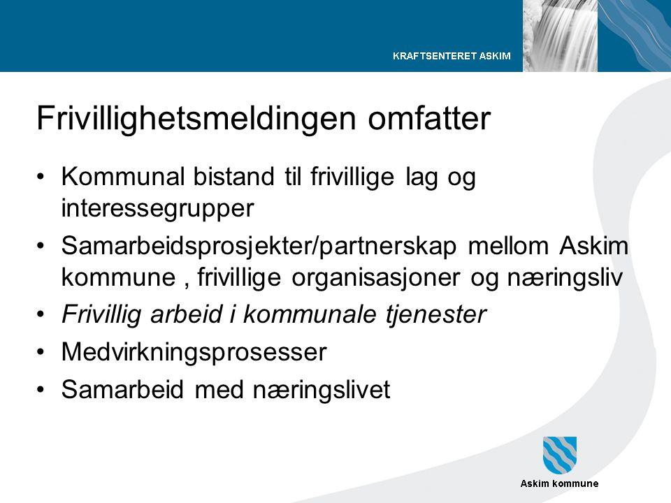 Frivillighetsmeldingen omfatter •Kommunal bistand til frivillige lag og interessegrupper •Samarbeidsprosjekter/partnerskap mellom Askim kommune, frivi