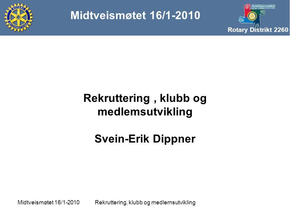 Rotary Distrikt 2260 Midtveismøtet 16/1-2010 Rekruttering, klubb og medlemsutviklingMidtveismøtet 16/1-2010 Rekruttering, klubb og medlemsutvikling Svein-Erik Dippner