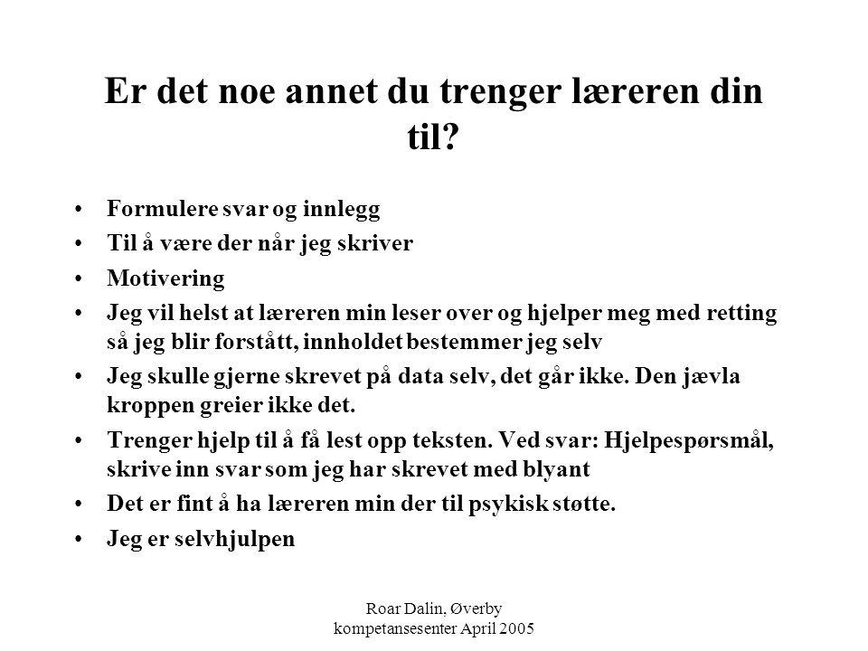 Roar Dalin, Øverby kompetansesenter April 2005 Er det noe annet du trenger læreren din til? Formulere svar og innlegg Til å være der når jeg skriver M