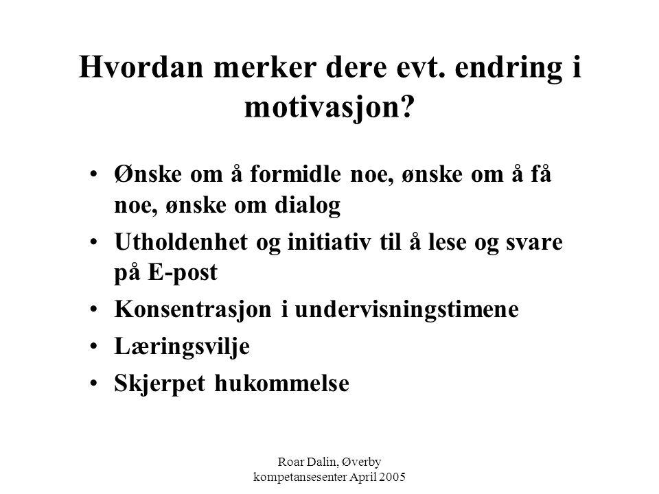 Roar Dalin, Øverby kompetansesenter April 2005 Hvordan merker dere evt. endring i motivasjon? Ønske om å formidle noe, ønske om å få noe, ønske om dia