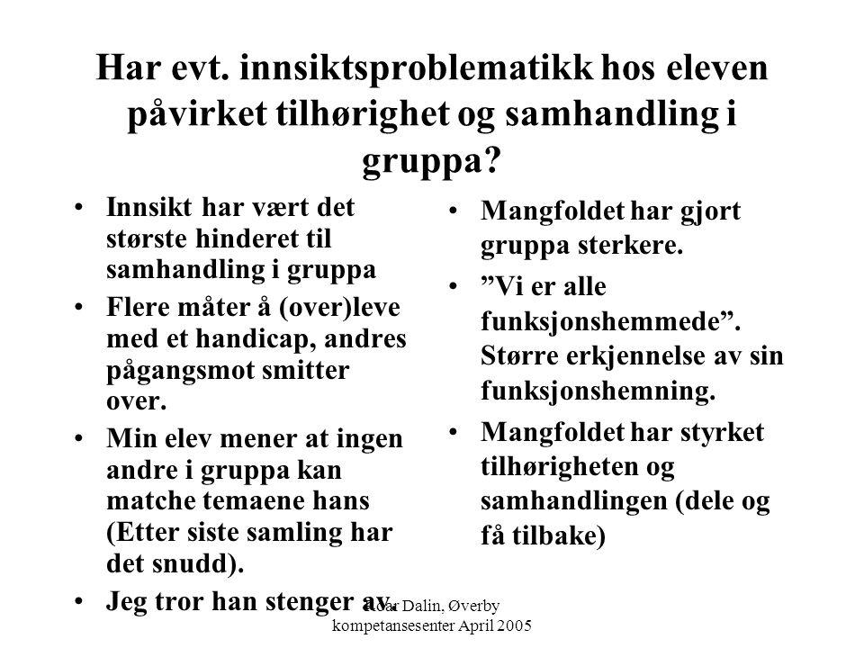 Roar Dalin, Øverby kompetansesenter April 2005 Har evt. innsiktsproblematikk hos eleven påvirket tilhørighet og samhandling i gruppa? Innsikt har vært