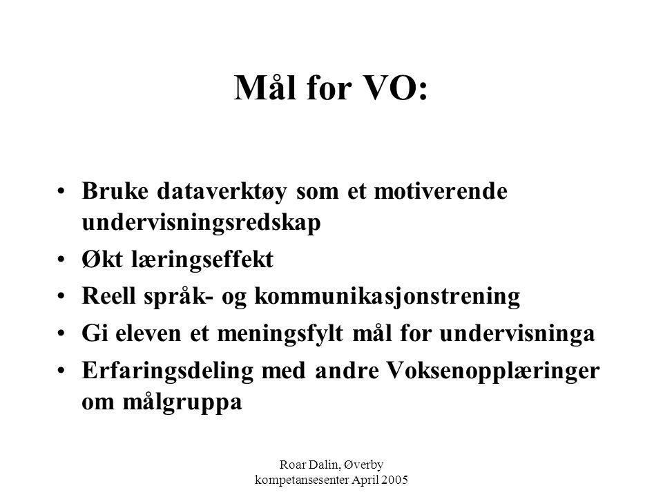 Roar Dalin, Øverby kompetansesenter April 2005 Mål for VO: Bruke dataverktøy som et motiverende undervisningsredskap Økt læringseffekt Reell språk- og
